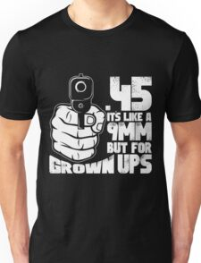 .45 A.c.p. It's Like A 9mm But For Grown-ups Unisex T-Shirt