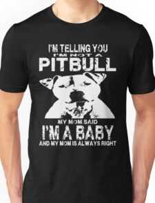 I'm Telling You. I'm Not A Pitbull. My Mom Said. I'm A Baby. And My Mom Is Always Right Unisex T-Shirt