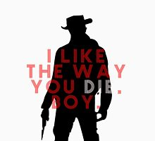 DJANGO UNCHAINED I like the way you die boy Unisex T-Shirt