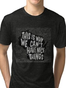 Why we can't have nice things T-Shirt Tri-blend T-Shirt