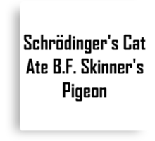 Schrodinger's Cat Ate B.F. Skinner's Pigeon Canvas Print