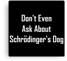 Don't Even Ask About Schrodinger's Dog  Canvas Print