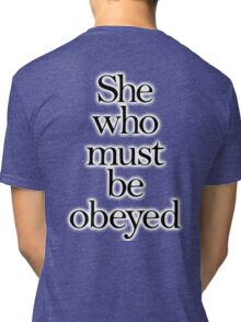SHE, She who must be obeyed! My Wife? Lady in Charge? Tri-blend T-Shirt