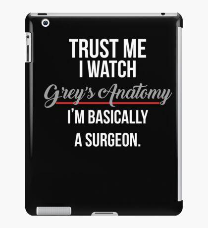 Trust Me I Watch Grey's Anatomy I'm Basically A Surgeon  iPad Case/Skin