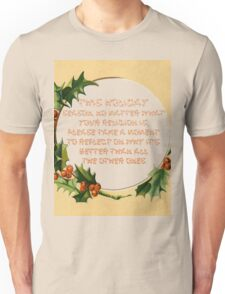 This holiday  season, no matter what  your religion is,  please take a moment  to reflect on why it's  better than all  the other ones. Unisex T-Shirt