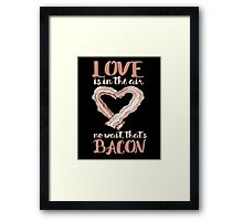 Love is in the air no wait that's bacon Framed Print