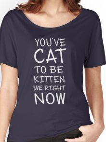 You've cat to be kitten me right now Women's Relaxed Fit T-Shirt