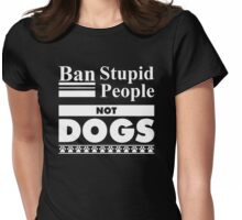 Ban Stupid People, Not Dogs Womens Fitted T-Shirt