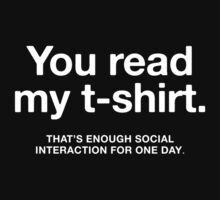 You read my t-shirt - that's enough social interaction for one day. | Funny quote by cbazoe