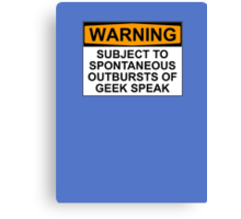 WARNING: SUBJECT TO SPONTANEOUS OUTBURSTS OF GEEK SPEAK Canvas Print
