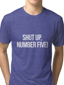 Shut up, Number Five!-- White Tri-blend T-Shirt