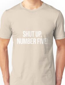 Shut up, Number Five!-- White Unisex T-Shirt