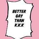 Better Gay than K.K.K by BluescreenQueen