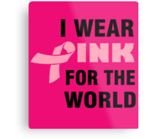 I WEAR PINK FOR THE WORLD Metal Print