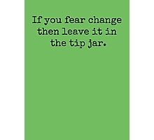 If you fear change then leave it in the tip jar. Photographic Print