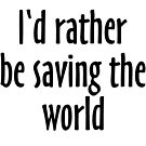 I'd rather be saving the world by theshirtshops