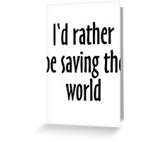 I'd rather be saving the world Greeting Card