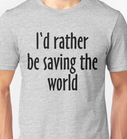 I'd rather be saving the world Unisex T-Shirt
