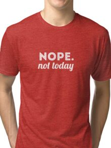 Nope. Not Today Tri-blend T-Shirt