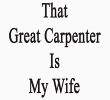 That Great Carpenter Is My Wife  by supernova23