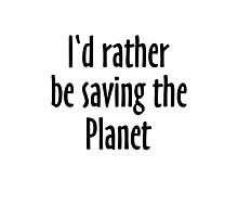 I'd rather be saving the Planet Photographic Print