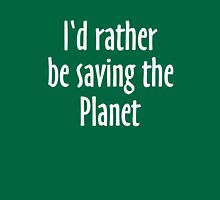 I'd rather be saving the Planet Unisex T-Shirt