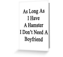 As Long As I Have A Hamster I Don't Need A Boyfriend  Greeting Card