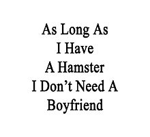 As Long As I Have A Hamster I Don't Need A Boyfriend  Photographic Print