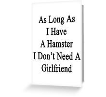 As Long As I Have A Hamster I Don't Need A Girlfriend  Greeting Card