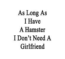As Long As I Have A Hamster I Don't Need A Girlfriend  Photographic Print