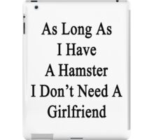 As Long As I Have A Hamster I Don't Need A Girlfriend  iPad Case/Skin