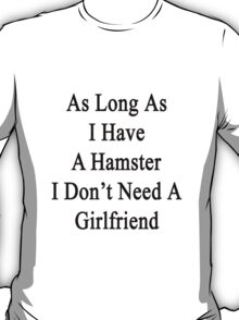 As Long As I Have A Hamster I Don't Need A Girlfriend  T-Shirt