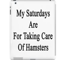 My Saturdays Are For Taking Care Of Hamsters  iPad Case/Skin