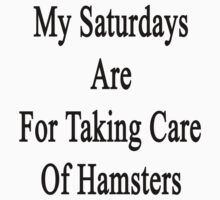 My Saturdays Are For Taking Care Of Hamsters  by supernova23