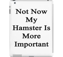 Not Now My Hamster Is More Important  iPad Case/Skin