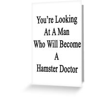 You're Looking At A Man Who Will Become A Hamster Doctor  Greeting Card