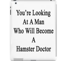 You're Looking At A Man Who Will Become A Hamster Doctor  iPad Case/Skin