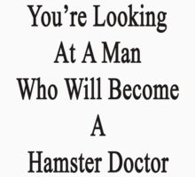 You're Looking At A Man Who Will Become A Hamster Doctor  by supernova23