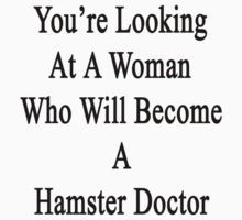 You're Looking At A Woman Who Will Become A Hamster Doctor  by supernova23