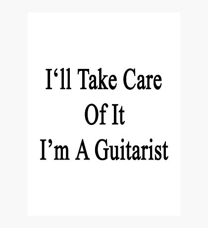 I'll Take Care Of It I'm A Guitarist  Photographic Print