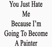 You Just Hate Me Because I'm Going To Become A Painter  by supernova23