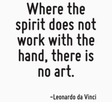 Where the spirit does not work with the hand, there is no art. by Quotr