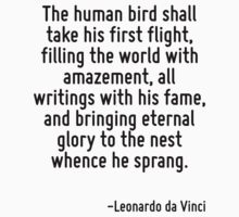 The human bird shall take his first flight, filling the world with amazement, all writings with his fame, and bringing eternal glory to the nest whence he sprang. by Quotr