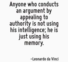 Anyone who conducts an argument by appealing to authority is not using his intelligence; he is just using his memory. by Quotr