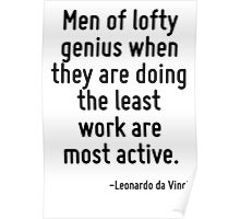Men of lofty genius when they are doing the least work are most active. Poster