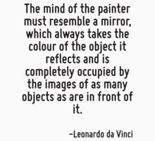 The mind of the painter must resemble a mirror, which always takes the colour of the object it reflects and is completely occupied by the images of as many objects as are in front of it. by Quotr