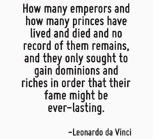 How many emperors and how many princes have lived and died and no record of them remains, and they only sought to gain dominions and riches in order that their fame might be ever-lasting. by Quotr