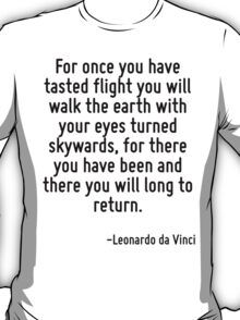 For once you have tasted flight you will walk the earth with your eyes turned skywards, for there you have been and there you will long to return. T-Shirt