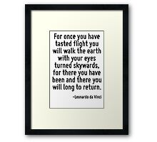 For once you have tasted flight you will walk the earth with your eyes turned skywards, for there you have been and there you will long to return. Framed Print