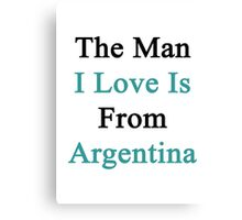 The Man I Love Is From Argentina  Canvas Print